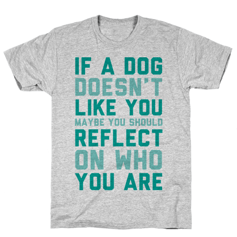 If A Dog Doesn't Like You Maybe You Should Reflect On Who You Are Mens T-Shirt