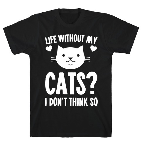 Life Without My Cats? I Don't Think So T-Shirt