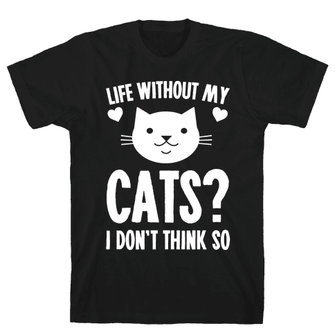 Life Without My Cats? I Don't Think So Mens T-Shirt