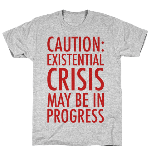 Caution: Existential Crisis May Be In Progress Mens T-Shirt