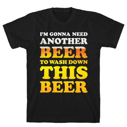 I'm Gonna Need Another Beer Mens T-Shirt