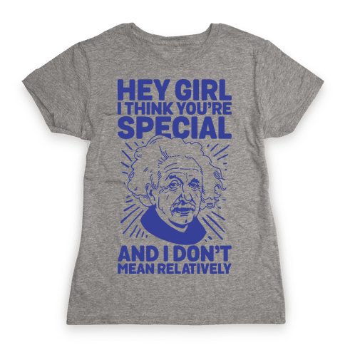 Hey Girl I Think You're Special, and I Don't Mean Relatively Womens T-Shirt