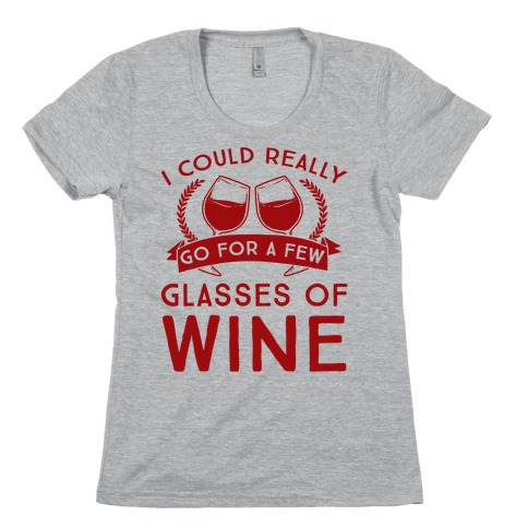 I Could Really Go For A Few Glasses Of Wine Womens T-Shirt