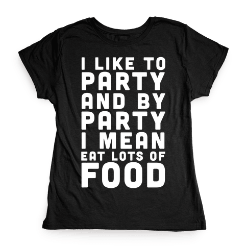 I Like To Party And By Party I Mean Eat Lots Of Food Womens T-Shirt