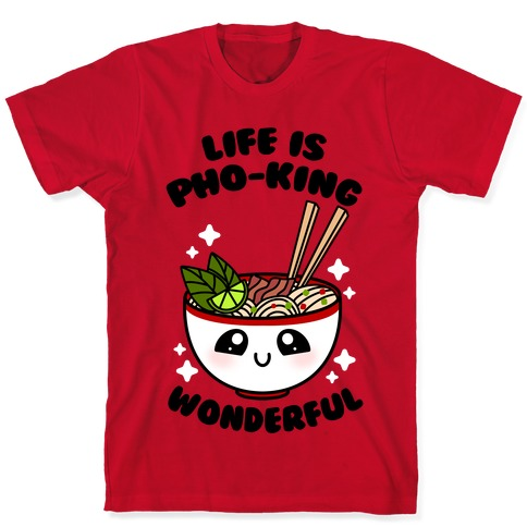 Life Is Pho-King Wonderful T-Shirt