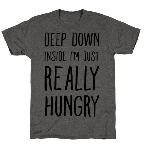 Deep Down Inside I'm Just REALLY Hungry T-Shirt