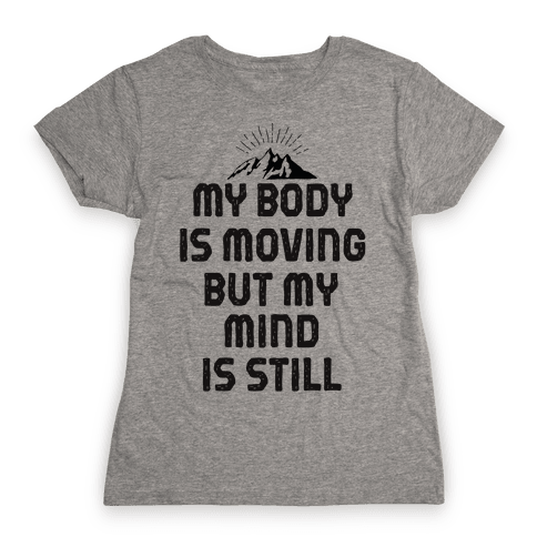 My Body Is Moving But My Mind Is Still Womens T-Shirt