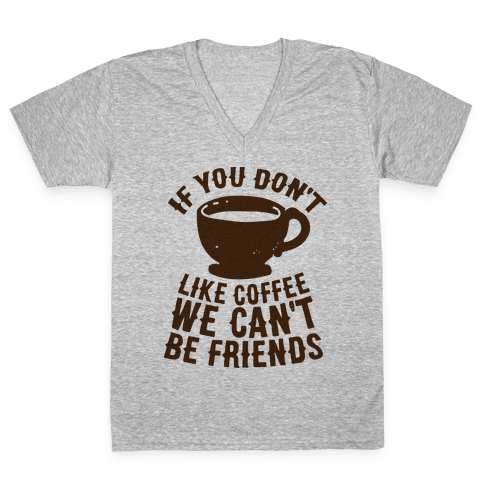 If You Don't Like Coffee We Can't Be Friends V-Neck Tee Shirt