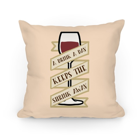 A Drink A Day Keeps The Shrink Away Pillow