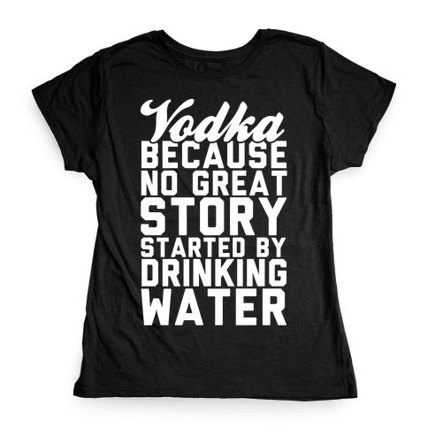 Vodka Because No Great Story Started By Drinking Water Womens T-Shirt