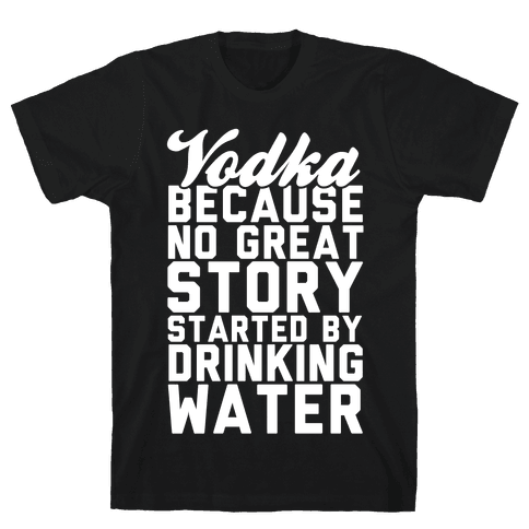 Vodka Because No Great Story Started By Drinking Water Mens T-Shirt