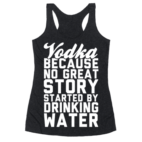 Vodka Because No Great Story Started By Drinking Water Racerback Tank Top