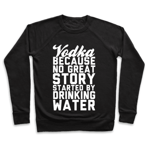 Vodka Because No Great Story Started By Drinking Water Pullover