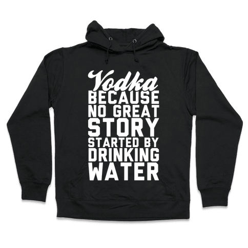 Vodka Because No Great Story Started By Drinking Water Hooded Sweatshirt