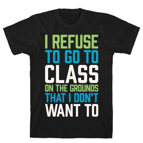 I Refuse To Go To Class Because I Don't Want To Mens T-Shirt