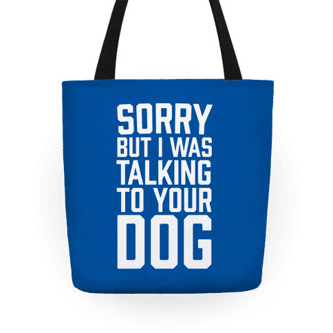 Sorry But I Was Talking To Your Dog Tote