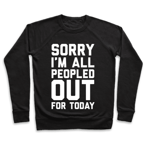 Sorry I'm All Peopled Out For Today Pullover