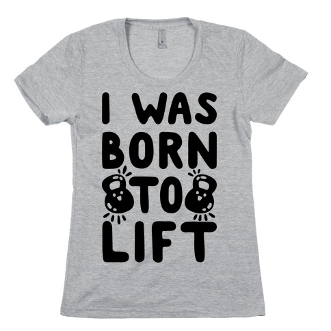 I Was Born To Lift Womens T-Shirt