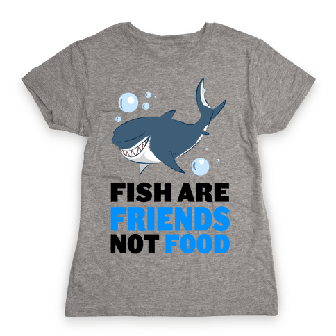 Fish are Friends! Womens T-Shirt