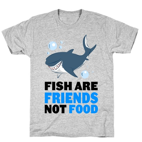 Fish are Friends! T-Shirt