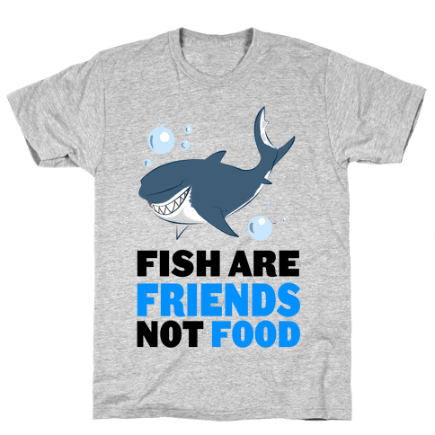 Fish are Friends! Mens T-Shirt