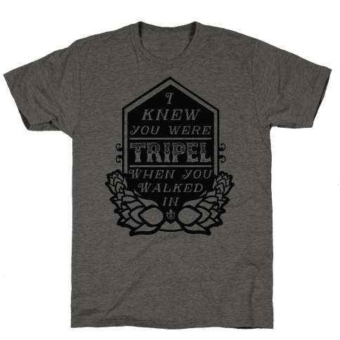 I Knew You Were Tripel When You Walked In Mens T-Shirt