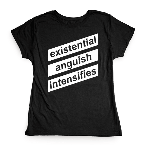 Existential Anguish Intensifies Womens T-Shirt