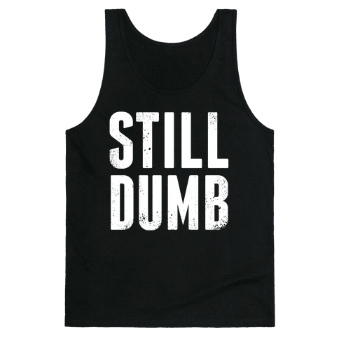 Still Dumb Tank Top