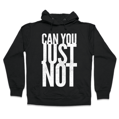 Can You Just Not Hooded Sweatshirt