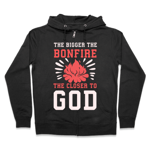 The Bigger the Bonfire the Closer to God Zip Hoodie