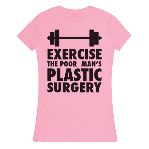 Exercise: The Poor Man's Plastic Surgery Womens T-Shirt