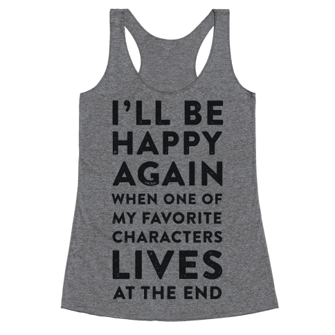I'll Be Happy Again When One of My Favorite Characters Lives Racerback Tank Top