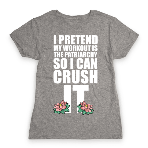 I Pretend My Workout is the Patriarchy So I Can CRUSH IT Womens T-Shirt