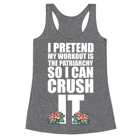 I Pretend My Workout is the Patriarchy So I Can CRUSH IT Racerback Tank Top