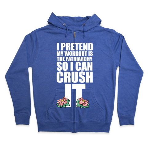 I Pretend My Workout is the Patriarchy So I Can CRUSH IT Zip Hoodie