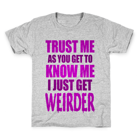 Trust Me, As You Get To Know Me I Just Get Weirder Kids T-Shirt