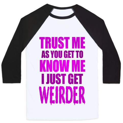 Trust Me, As You Get To Know Me I Just Get Weirder Baseball Tee
