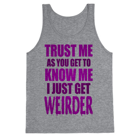 Trust Me, As You Get To Know Me I Just Get Weirder Tank Top