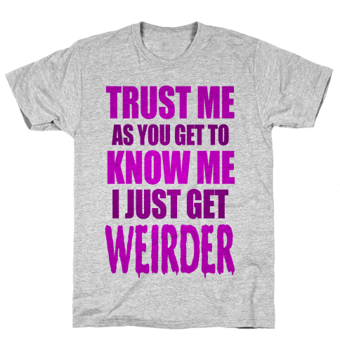 Trust Me, As You Get To Know Me I Just Get Weirder Mens T-Shirt