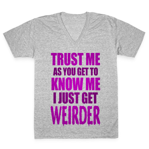 Trust Me, As You Get To Know Me I Just Get Weirder V-Neck Tee Shirt