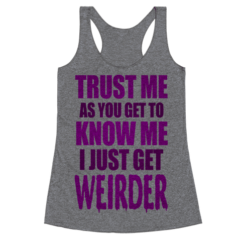 Trust Me, As You Get To Know Me I Just Get Weirder Racerback Tank Top