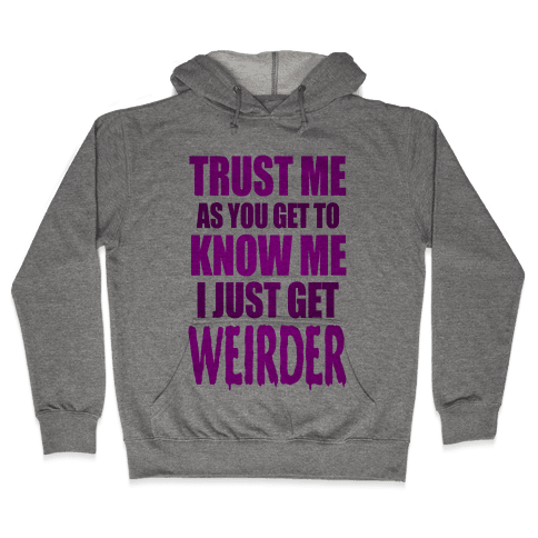 Trust Me, As You Get To Know Me I Just Get Weirder Hooded Sweatshirt