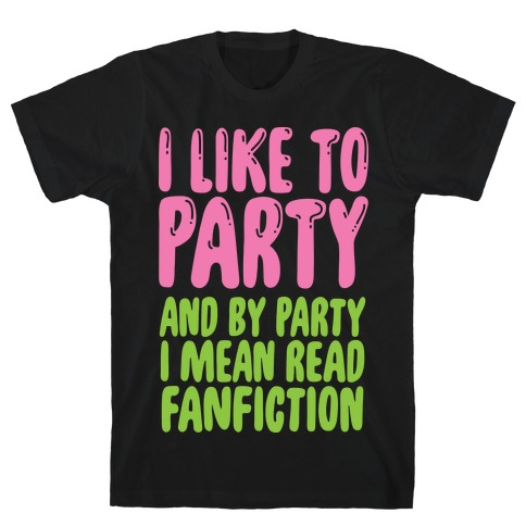 I Like to Party And By Party I Mean Read Fanfiction T-Shirt