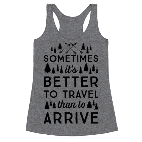 Sometimes It's Better To Travel Than To Arrive Racerback Tank Top