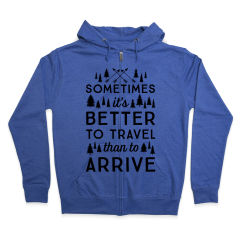 Sometimes It's Better To Travel Than To Arrive Zip Hoodie