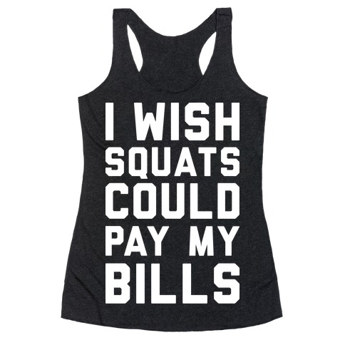 I Wish Squats Could Pay My Bills Racerback Tank Top