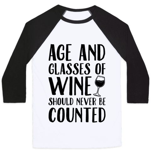 Age And Glasses Of Wine Should Never Be Counted Baseball Tee
