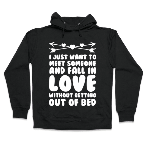 I Just Want to Meet Someone and Fall in Love Without Getting Out of Bed Hooded Sweatshirt
