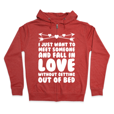 I Just Want to Meet Someone and Fall in Love Without Getting Out of Bed Zip Hoodie