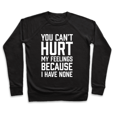 You Can't Hurt My Feelings Because I Have None Pullover